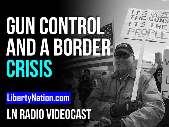 SAY WHAT? Gun Control and a Border Crisis - LN Radio Videocast