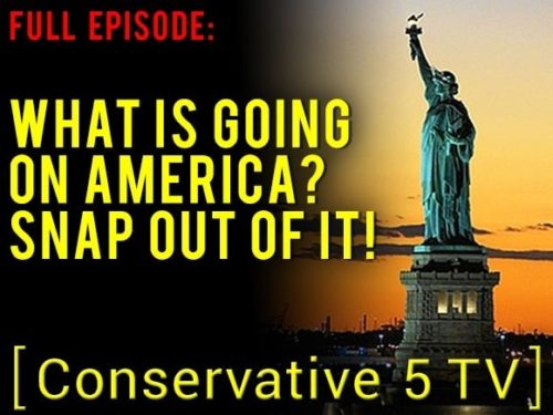 What Is Going on America? Snap Out of It! – Full Episode – Conservative 5 TV