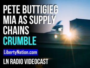 Pete Buttigieg MIA as Supply Chains Crumble – LN Radio Videocast