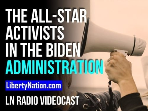 The All-Star Activists in the Biden Administration – LN Radio Videocast
